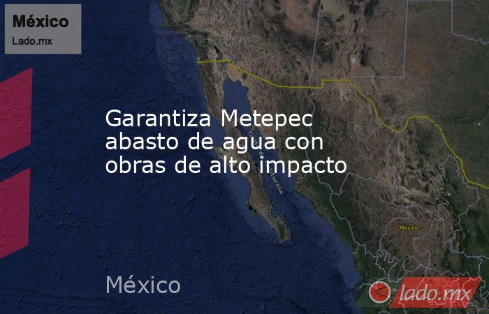 Garantiza Metepec abasto de agua con obras de alto impacto. Noticias en tiempo real