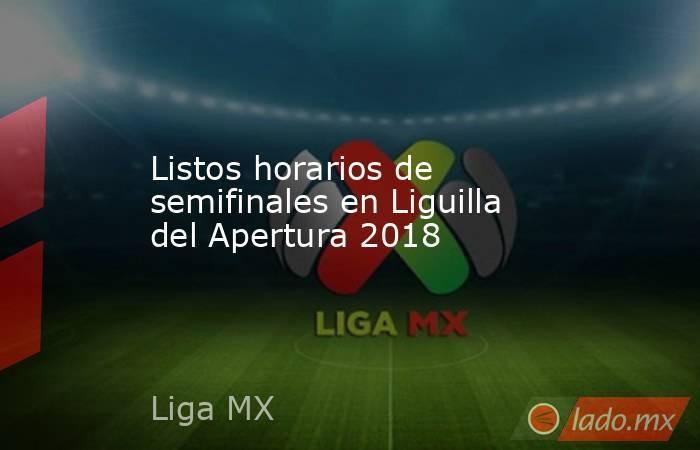 Listos horarios de semifinales en Liguilla del Apertura 2018. Noticias en tiempo real