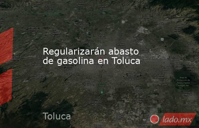 Regularizarán abasto de gasolina en Toluca. Noticias en tiempo real