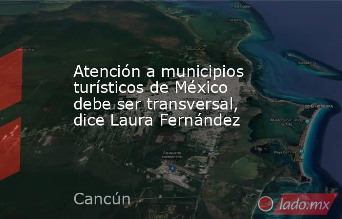 Atención a municipios turísticos de México debe ser transversal, dice Laura Fernández. Noticias en tiempo real