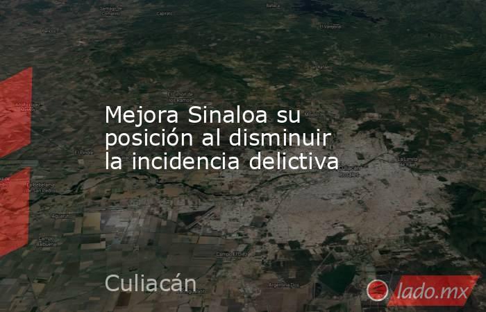 Mejora Sinaloa su posición al disminuir la incidencia delictiva. Noticias en tiempo real