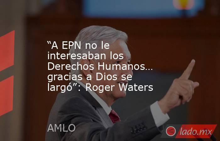 """""""A EPN no le interesaban los Derechos Humanos… gracias a Dios se largó"""": Roger Waters. Noticias en tiempo real"""