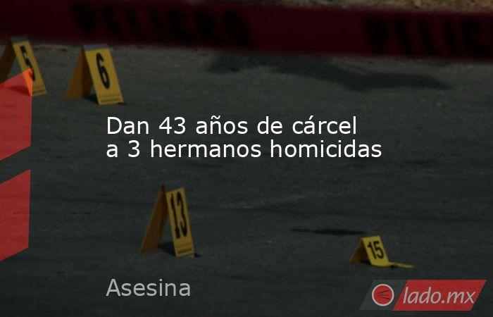 Dan 43 años de cárcel a 3 hermanos homicidas. Noticias en tiempo real