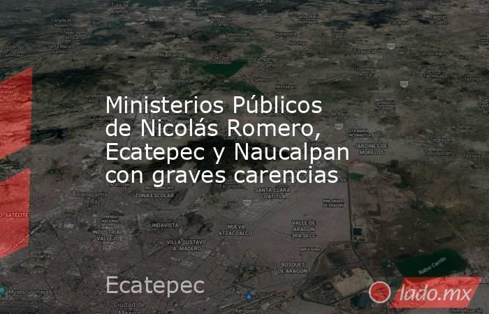 Ministerios Públicos de Nicolás Romero, Ecatepec y Naucalpan con graves carencias. Noticias en tiempo real