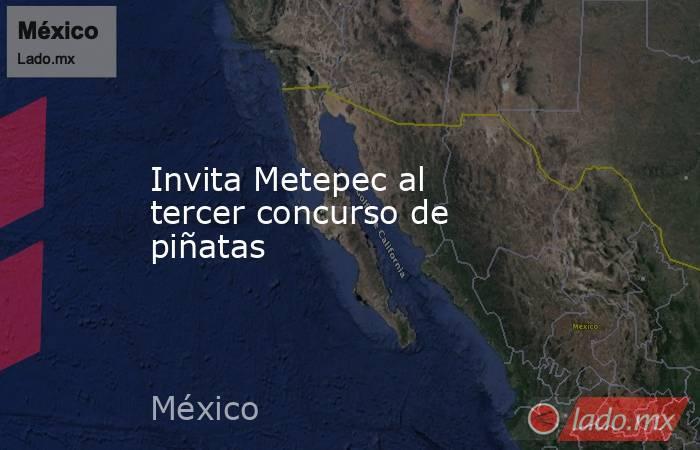 Invita Metepec al tercer concurso de piñatas. Noticias en tiempo real