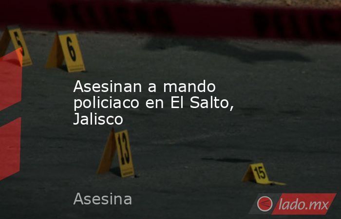 Asesinan a mando policiaco en El Salto, Jalisco. Noticias en tiempo real