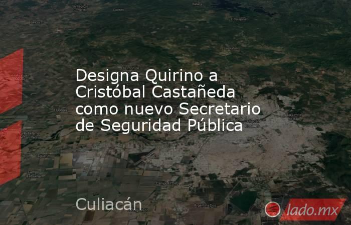 Designa Quirino a Cristóbal Castañeda como nuevo Secretario de Seguridad Pública. Noticias en tiempo real