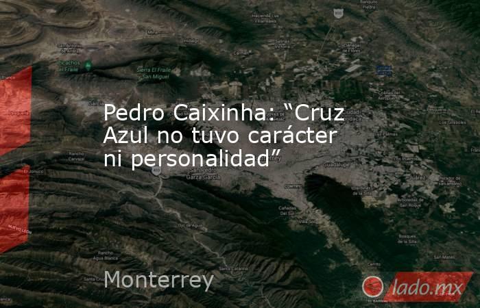 """Pedro Caixinha: """"Cruz Azul no tuvo carácter ni personalidad"""". Noticias en tiempo real"""