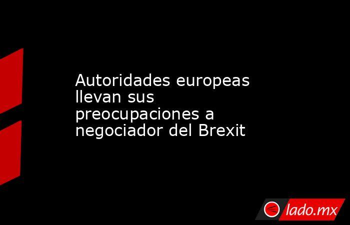 Autoridades europeas llevan sus preocupaciones a negociador del Brexit. Noticias en tiempo real