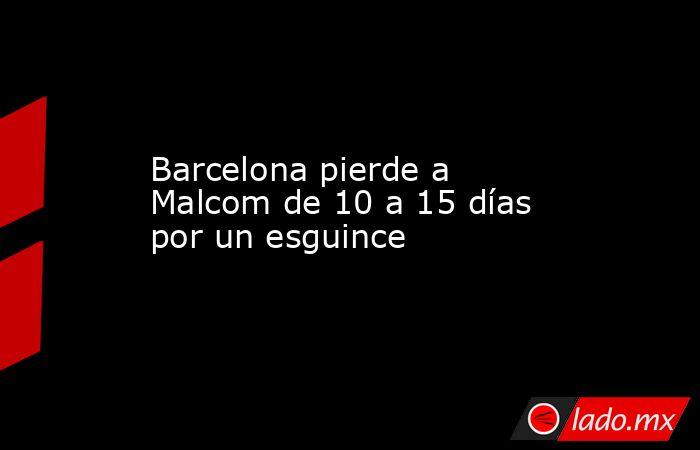 Barcelona pierde a Malcom de 10 a 15 días por un esguince. Noticias en tiempo real
