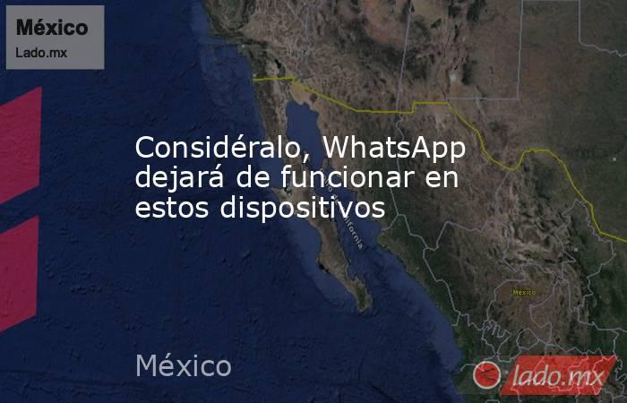 Considéralo, WhatsApp dejará de funcionar en estos dispositivos. Noticias en tiempo real