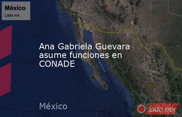 Ana Gabriela Guevara asume funciones en CONADE. Noticias en tiempo real