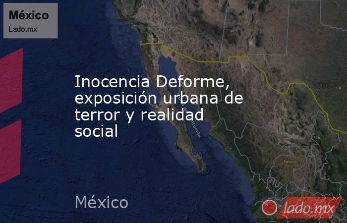 Inocencia Deforme, exposición urbana de terror y realidad social. Noticias en tiempo real