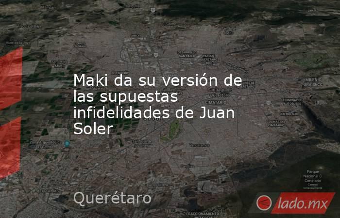 Maki da su versión de las supuestas infidelidades de Juan Soler. Noticias en tiempo real