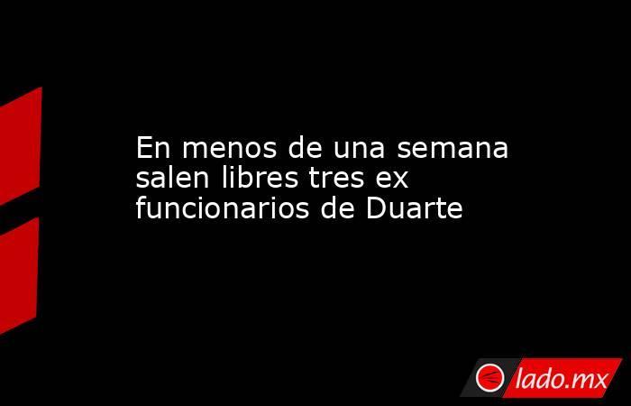 En menos de una semana salen libres tres ex funcionarios de Duarte. Noticias en tiempo real