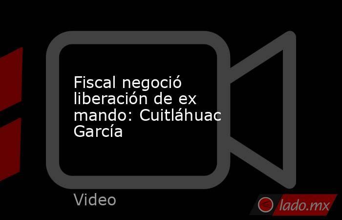 Fiscal negoció liberación de ex mando: Cuitláhuac García. Noticias en tiempo real