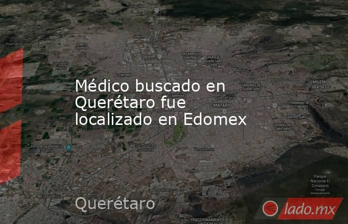 Médico buscado en Querétaro fue localizado en Edomex. Noticias en tiempo real