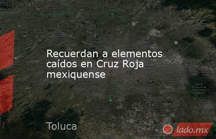 Recuerdan a elementos caídos en Cruz Roja mexiquense. Noticias en tiempo real