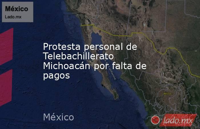 Protesta personal de Telebachillerato Michoacán por falta de pagos. Noticias en tiempo real