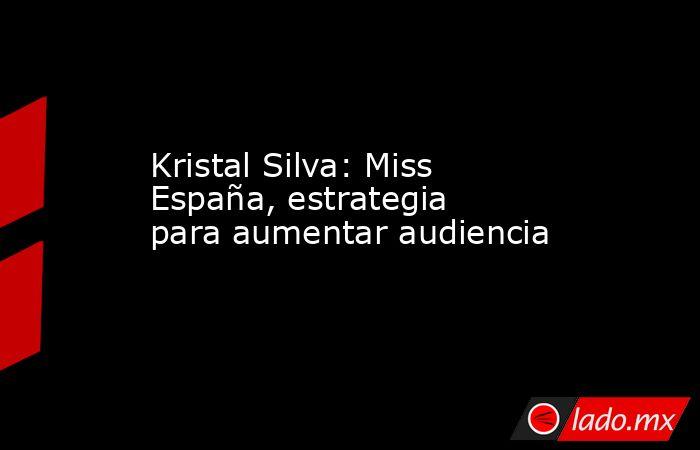 Kristal Silva: Miss España, estrategia para aumentar audiencia. Noticias en tiempo real