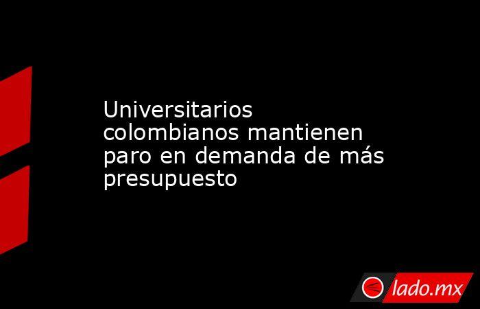 Universitarios colombianos mantienen paro en demanda de más presupuesto. Noticias en tiempo real