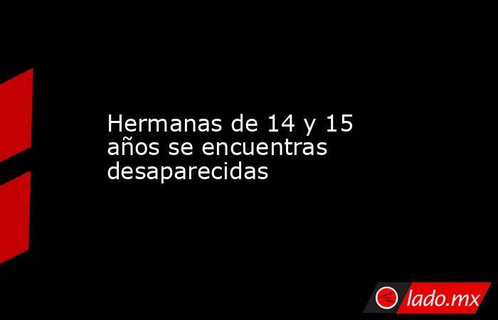 Hermanas de 14 y 15 años se encuentras desaparecidas. Noticias en tiempo real