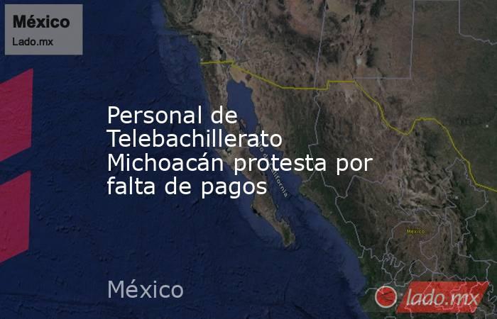 Personal de Telebachillerato Michoacán protesta por falta de pagos. Noticias en tiempo real