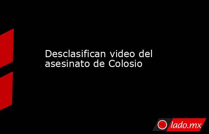 Desclasifican video del asesinato de Colosio. Noticias en tiempo real