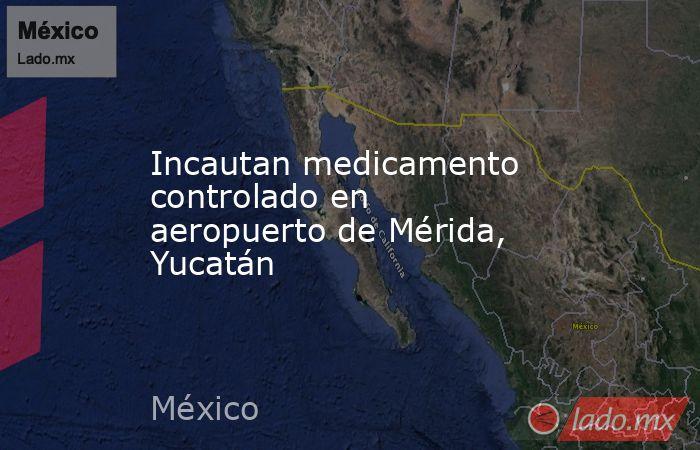Incautan medicamento controlado en aeropuerto de Mérida, Yucatán. Noticias en tiempo real