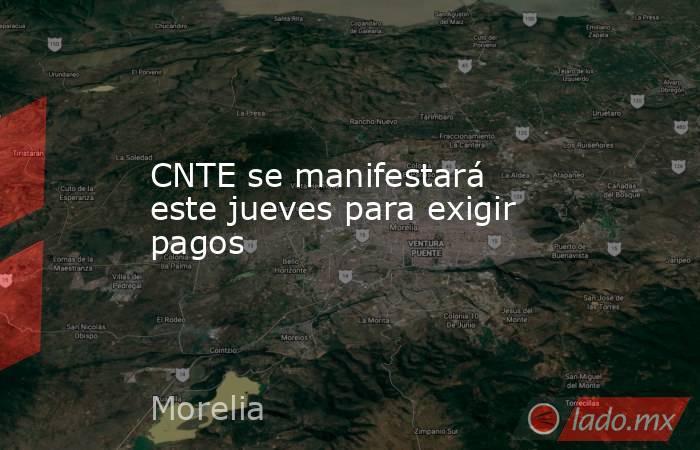 CNTE se manifestará este jueves para exigir pagos. Noticias en tiempo real
