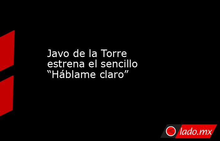 """Javo de la Torre estrena el sencillo """"Háblame claro"""". Noticias en tiempo real"""