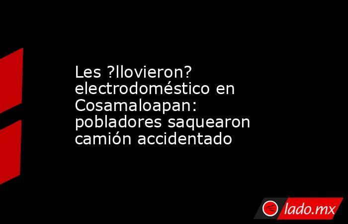 Les ?llovieron? electrodoméstico en Cosamaloapan: pobladores saquearon camión accidentado. Noticias en tiempo real