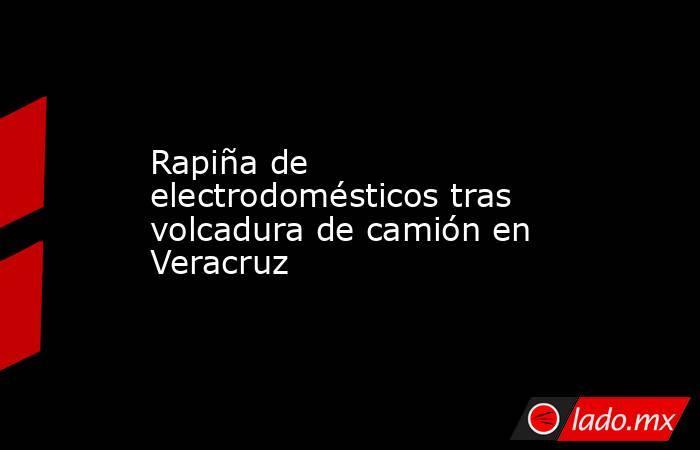 Rapiña de electrodomésticos tras volcadura de camión en Veracruz. Noticias en tiempo real