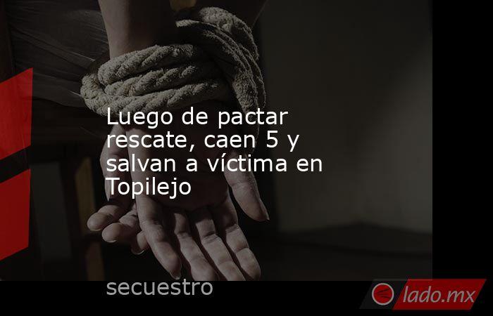 Luego de pactar rescate, caen 5 y salvan a víctima en Topilejo. Noticias en tiempo real