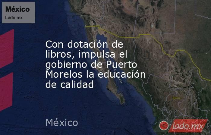 Con dotación de libros, impulsa el gobierno de Puerto Morelos la educación de calidad. Noticias en tiempo real