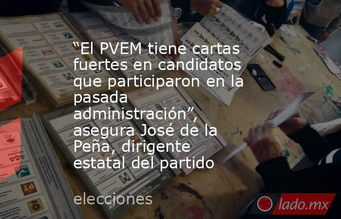 """""""El PVEM tiene cartas fuertes en candidatos que participaron en la pasada administración"""", asegura José de la Peña, dirigente estatal del partido. Noticias en tiempo real"""