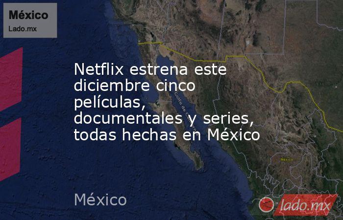 Netflix estrena este diciembre cinco películas, documentales y series, todas hechas en México. Noticias en tiempo real