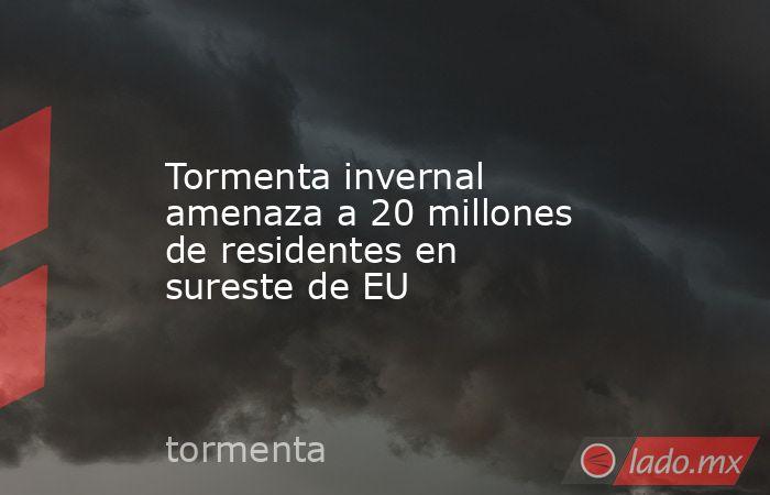 Tormenta invernal amenaza a 20 millones de residentes en sureste de EU. Noticias en tiempo real