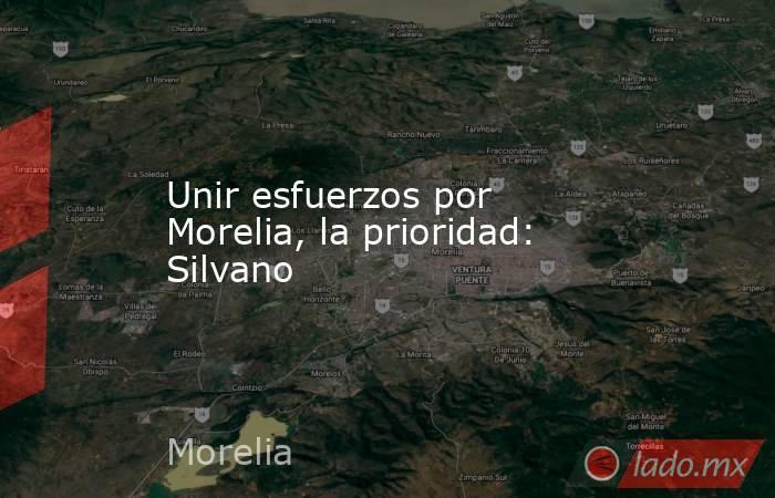 Unir esfuerzos por Morelia, la prioridad: Silvano. Noticias en tiempo real