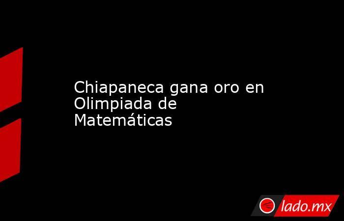 Chiapaneca gana oro en Olimpiada de Matemáticas. Noticias en tiempo real