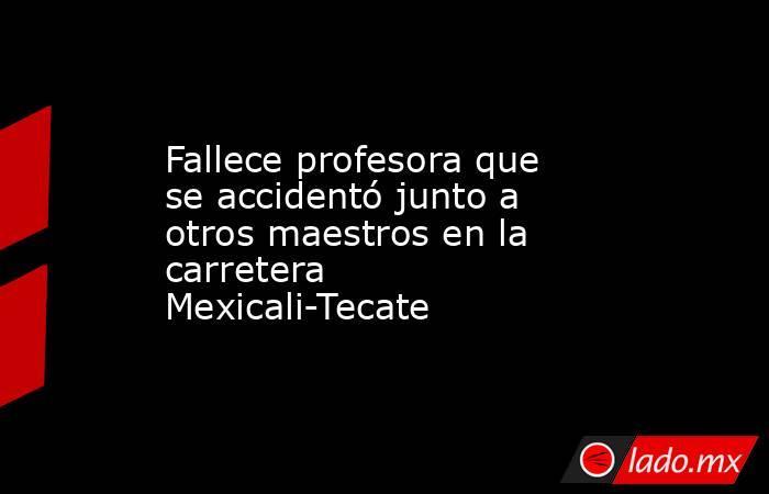 Fallece profesora que se accidentó junto a otros maestros en la carretera Mexicali-Tecate. Noticias en tiempo real