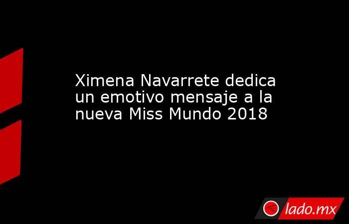 Ximena Navarrete dedica un emotivo mensaje a la nueva Miss Mundo 2018. Noticias en tiempo real