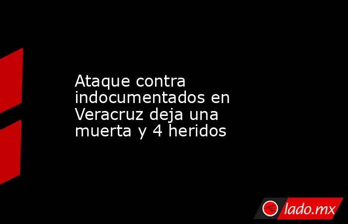 Ataque contra indocumentados en Veracruz deja una muerta y 4 heridos. Noticias en tiempo real