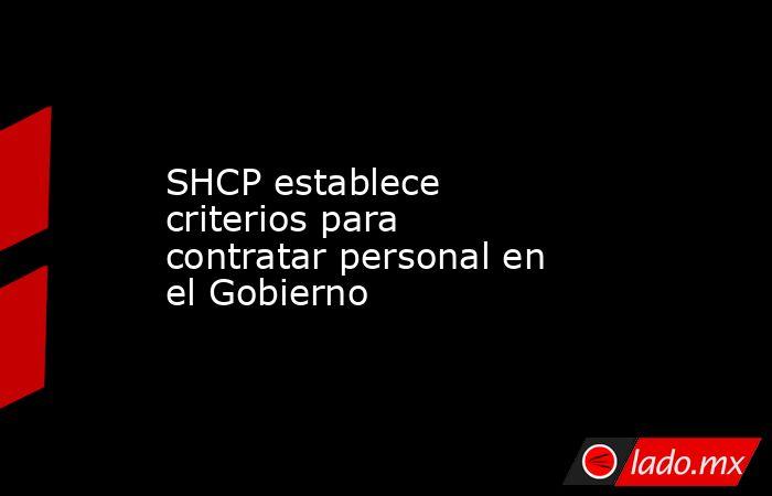 SHCP establece criterios para contratar personal en el Gobierno. Noticias en tiempo real