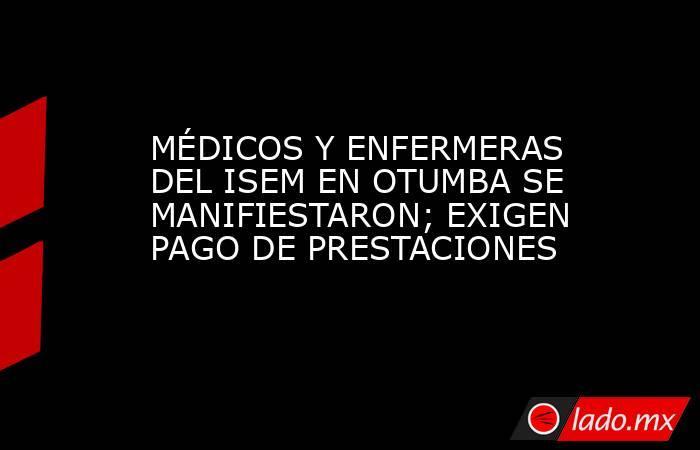 MÉDICOS Y ENFERMERAS DEL ISEM EN OTUMBA SE MANIFIESTARON; EXIGEN PAGO DE PRESTACIONES. Noticias en tiempo real