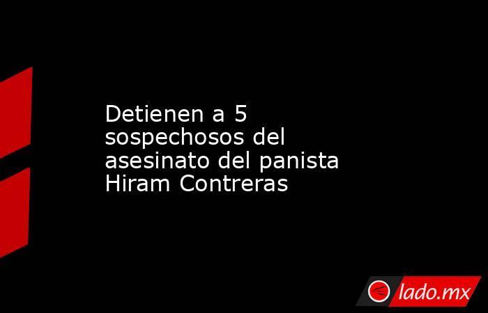 Detienen a 5 sospechosos del asesinato del panista Hiram Contreras. Noticias en tiempo real