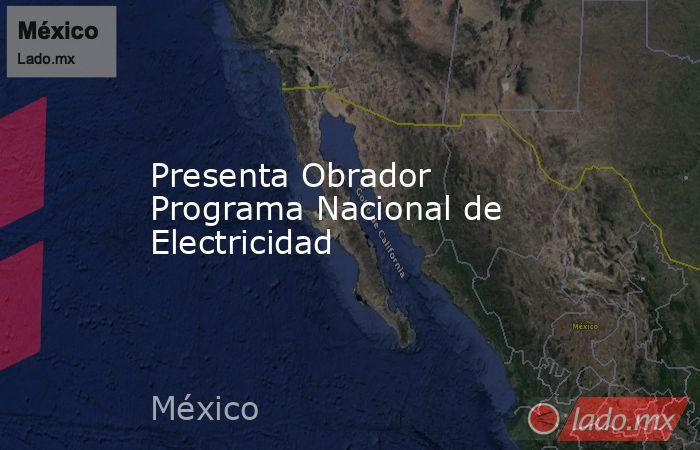 Presenta Obrador Programa Nacional de Electricidad. Noticias en tiempo real