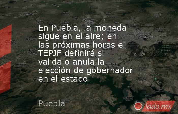En Puebla, la moneda sigue en el aire; en las próximas horas el TEPJF definirá si valida o anula la elección de gobernador en el estado. Noticias en tiempo real