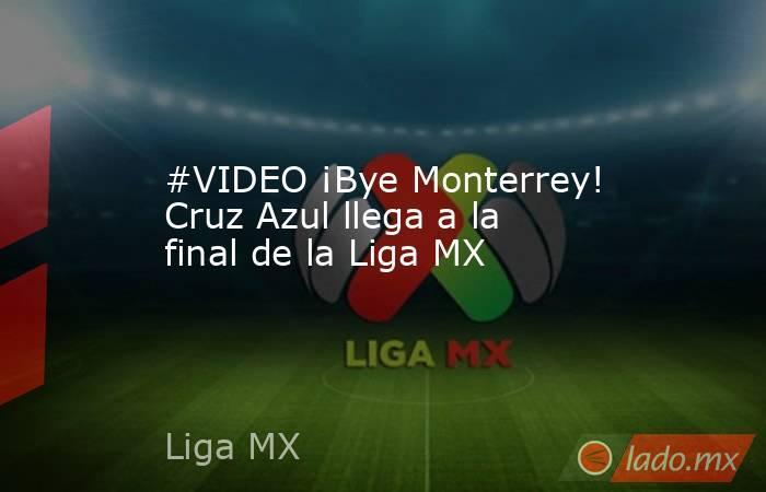 #VIDEO ¡Bye Monterrey! Cruz Azul llega a la final de la Liga MX . Noticias en tiempo real