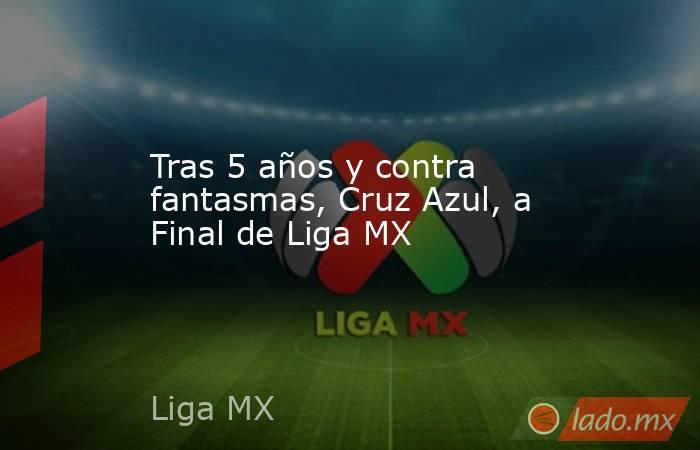 Tras 5 años y contra fantasmas, Cruz Azul, a Final de Liga MX. Noticias en tiempo real